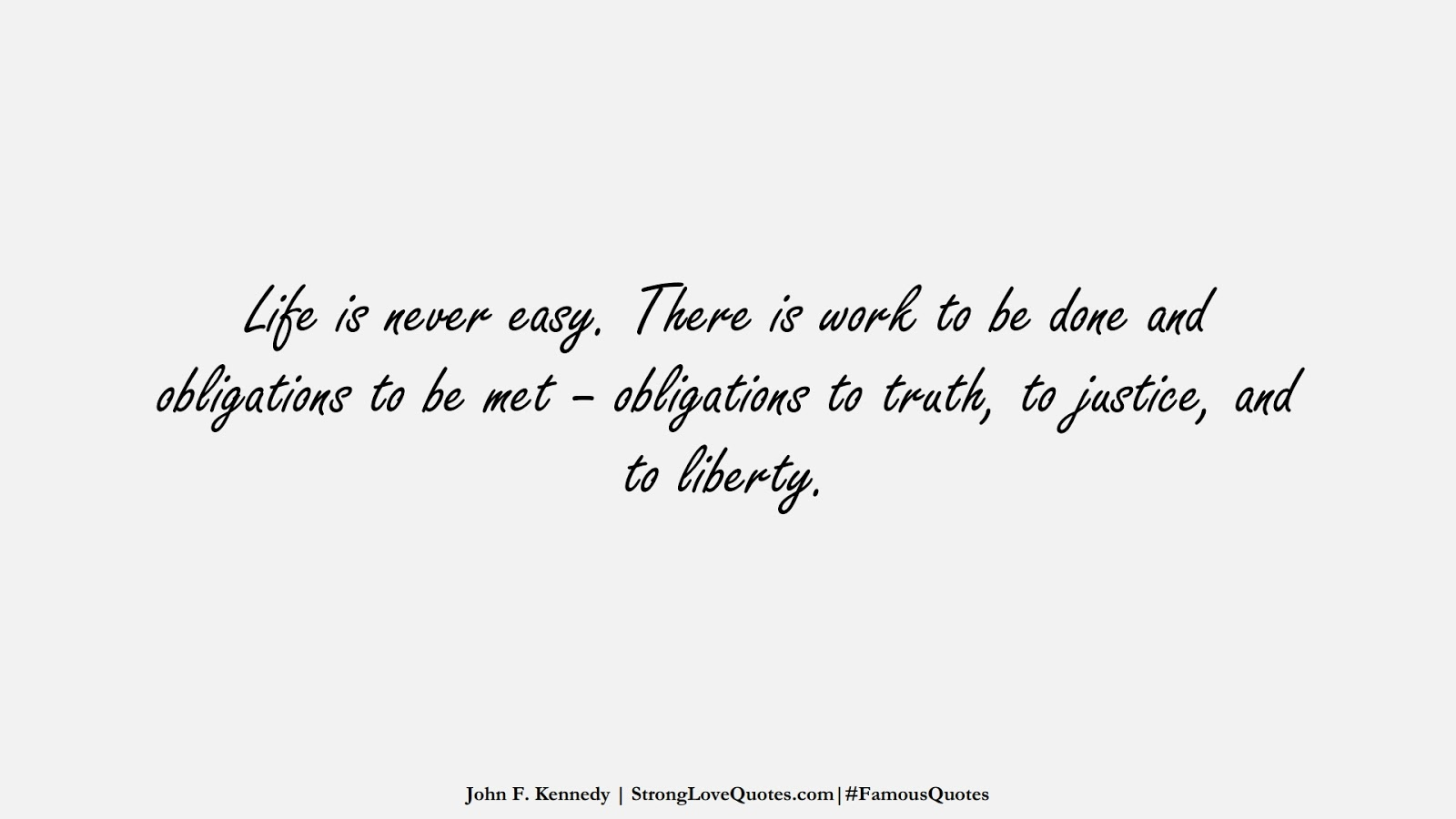 Life is never easy. There is work to be done and obligations to be met – obligations to truth, to justice, and to liberty. (John F. Kennedy);  #FamousQuotes