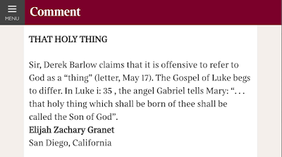 "Sir, Derek Barlow claims that it is offensive to refer to God as a ""thing"" (letter, May 17). The Gospel of Luke begs to differ. In Luke i: 35 , the angel Gabriel tells Mary: "". . . that holy thing which shall be born of thee shall be called the Son of God"". Elijah Zachary Granet San Diego, California"