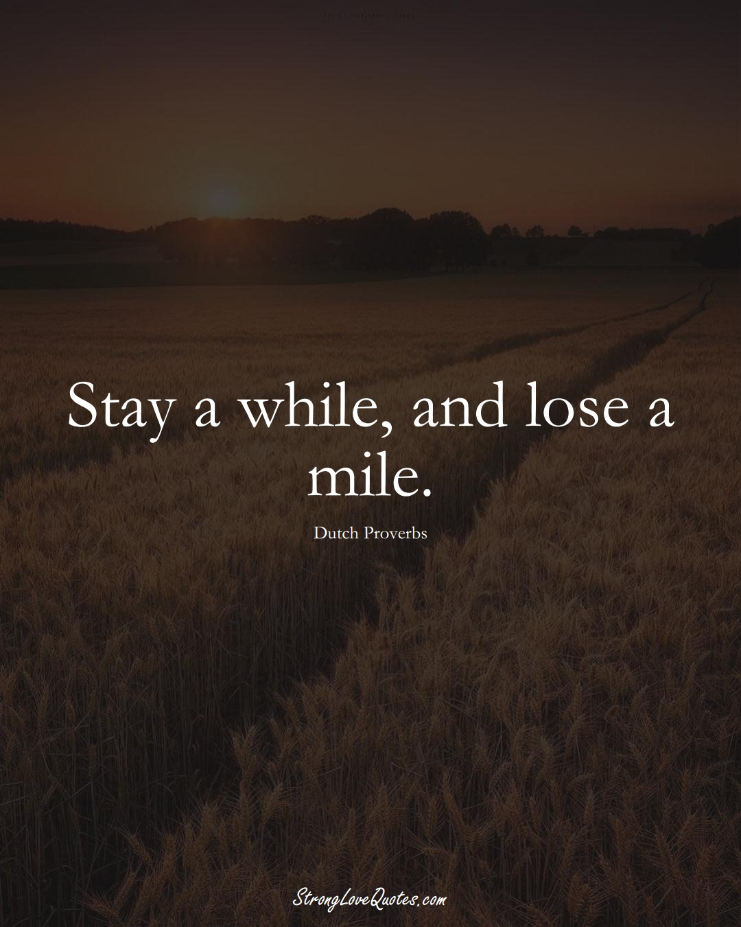 Stay a while, and lose a mile. (Dutch Sayings);  #EuropeanSayings