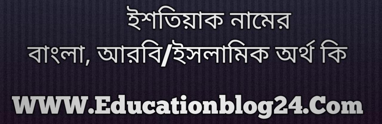 Ishtiaq name meaning in Bengali, ইশতিয়াক নামের অর্থ কি, ইশতিয়াক নামের বাংলা অর্থ কি, ইশতিয়াক নামের ইসলামিক অর্থ কি, ইশতিয়াক কি ইসলামিক /আরবি নাম