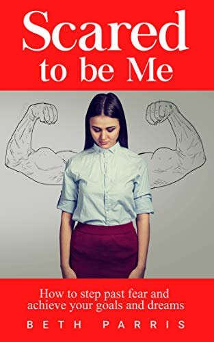 Scared to be Me: How to step past fear and achieve your goals and dreams by Beth Parris