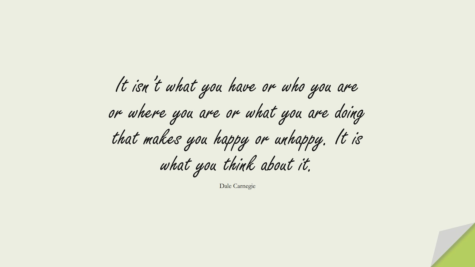 It isn't what you have or who you are or where you are or what you are doing that makes you happy or unhappy. It is what you think about it. (Dale Carnegie);  #HappinessQuotes