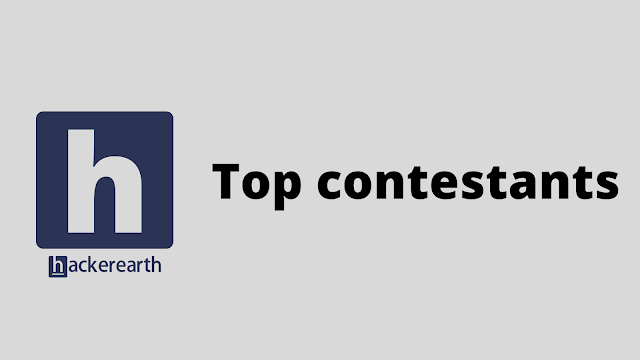 HackerEarth Top contestants problem solution