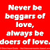 Never be beggars of love, always be doers of love.