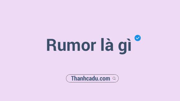 rumor nghia la gi,rumor tieng viet la gi,rumor has it that nghia la gi,rumor trong tieng anh nghia la gi,rumor tieng anh la gi,rumors nghia la gi,rumors la gi,rumor kpop la gi,rumor blackpink,chay rumor la gi,fact la gi,gia rumor la gi,rumor lichaeng,rumor hay rumour,rumor nghia la gi