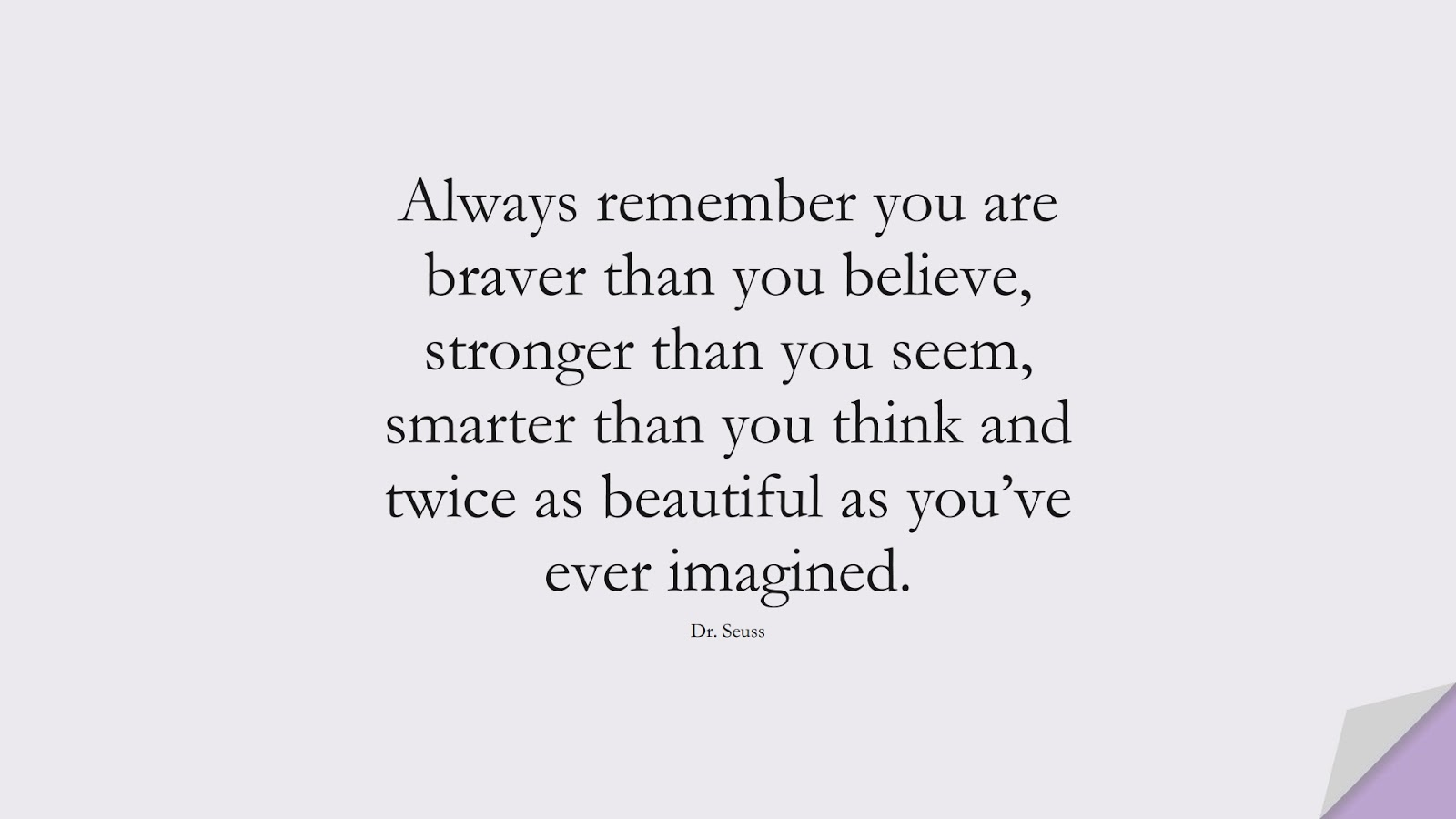 Always remember you are braver than you believe, stronger than you seem, smarter than you think and twice as beautiful as you've ever imagined. (Dr. Seuss);  #MotivationalQuotes