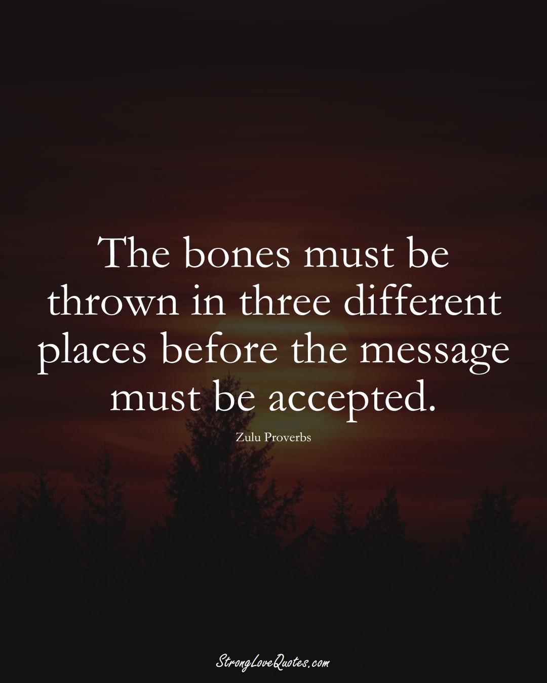 The bones must be thrown in three different places before the message must be accepted. (Zulu Sayings);  #aVarietyofCulturesSayings