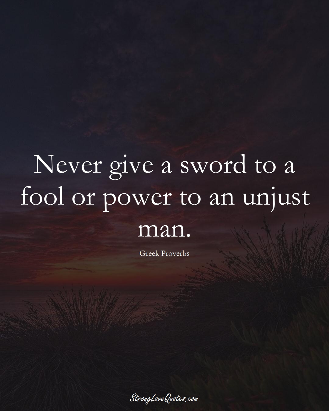 Never give a sword to a fool or power to an unjust man. (Greek Sayings);  #EuropeanSayings