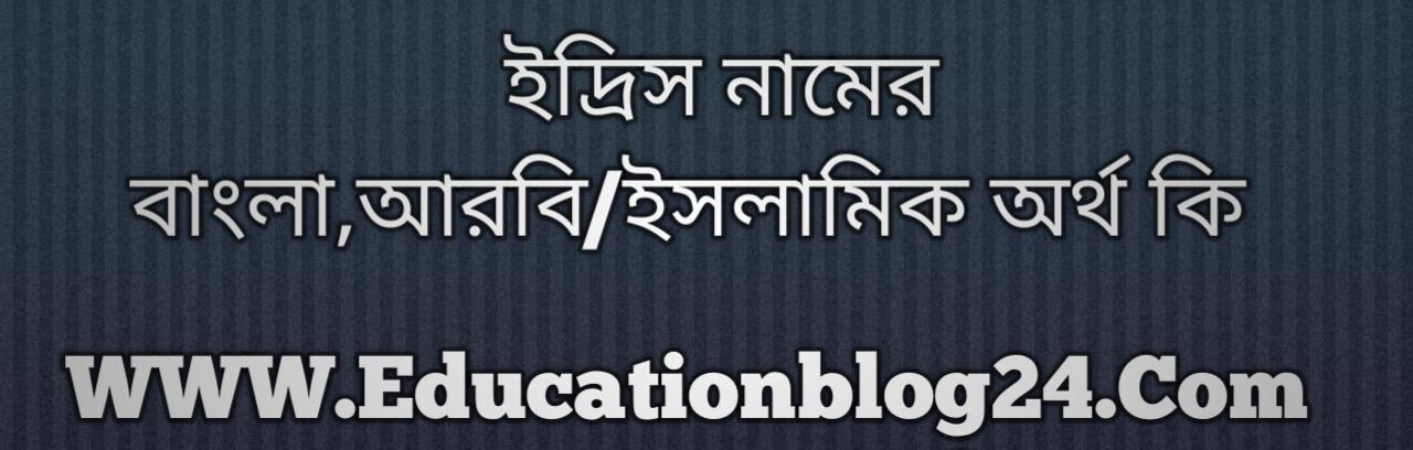 Idris name meaning in Bengali, ইদ্রিস নামের অর্থ কি, ইদ্রিস নামের বাংলা অর্থ কি, ইদ্রিস নামের ইসলামিক অর্থ কি, ইদ্রিস কি ইসলামিক /আরবি নাম