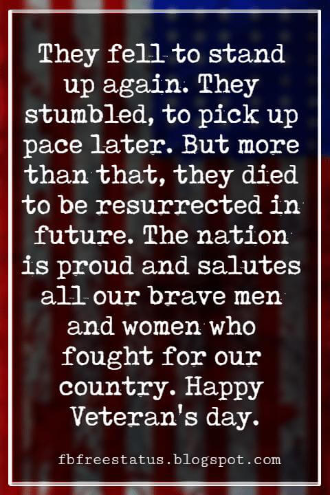 Happy Veterans Day Quotes & Happy Veterans Day Messages, They fell to stand up again. They stumbled, to pick up pace later. But more than that, they died to be resurrected in future. The nation is proud and salutes all our brave men and women who fought for our country. Happy Veteran's day.