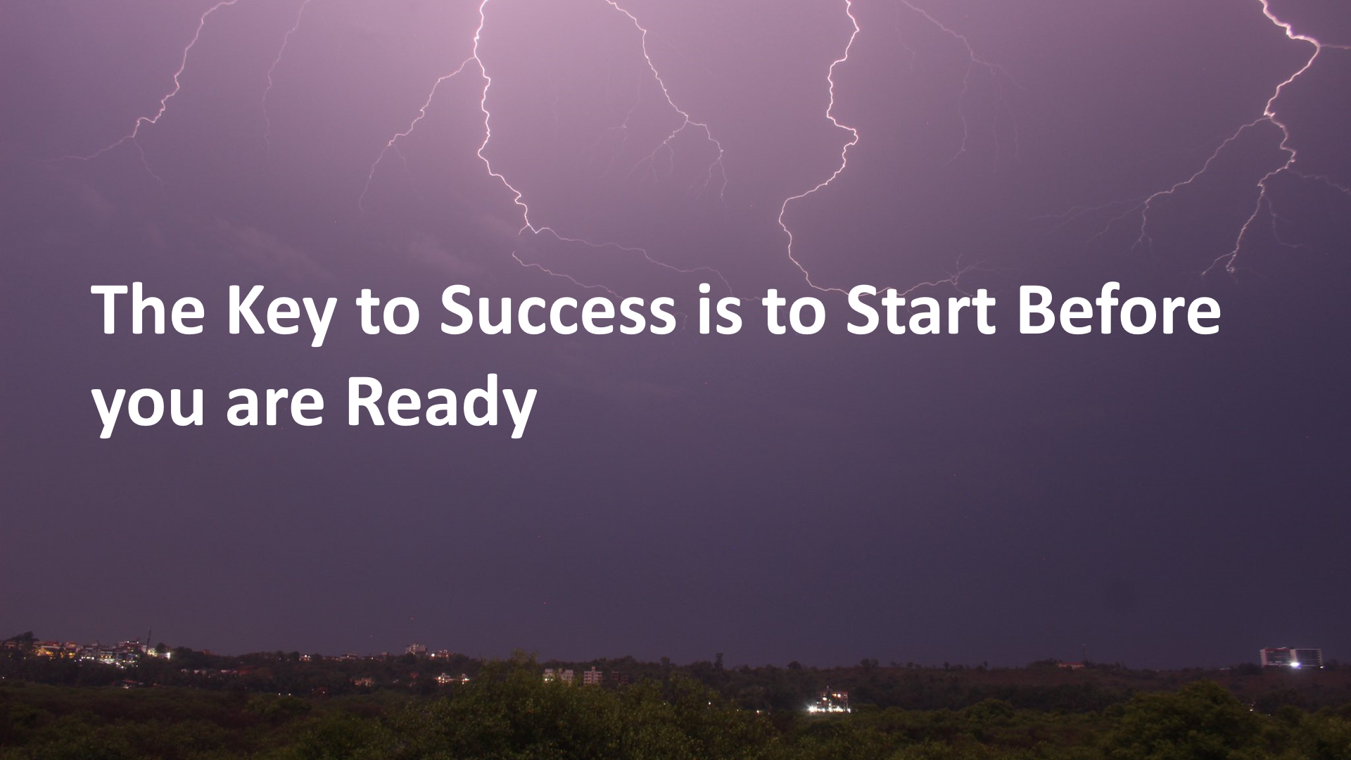 The Key to Success is to Start Before you are Ready.