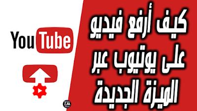 كيف أرفع فيديو على يوتيوب عبر الميزة الجديدة