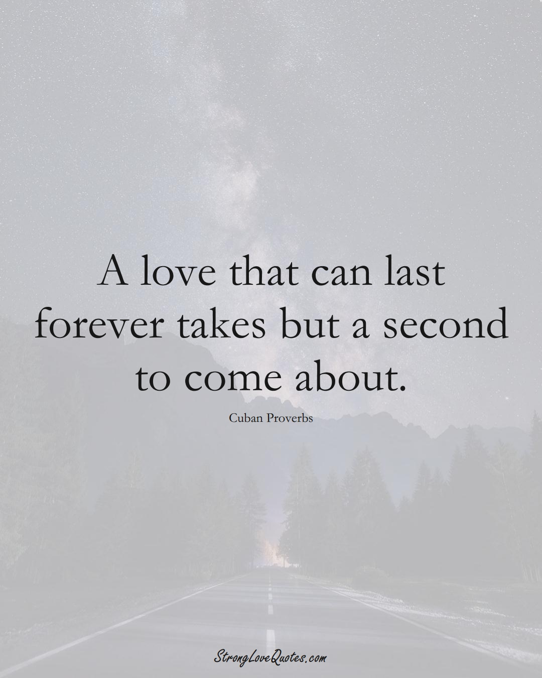 A love that can last forever takes but a second to come about. (Cuban Sayings);  #CaribbeanSayings