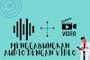 Cara Menggabungkan Audio Dengan Video Di Android