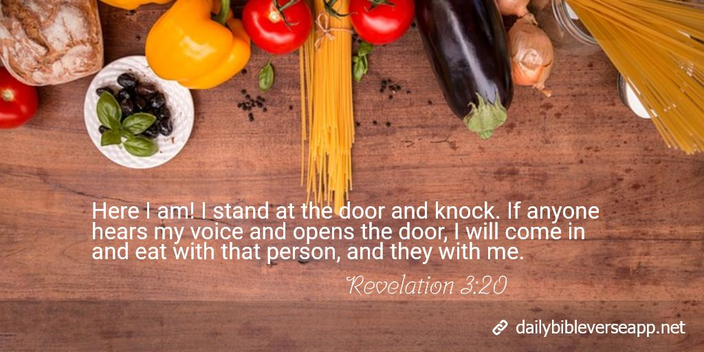 Here I am! I stand at the door and knock. If anyone hears my voice and opens the door, I will come in and eat with that person, and they with me.
