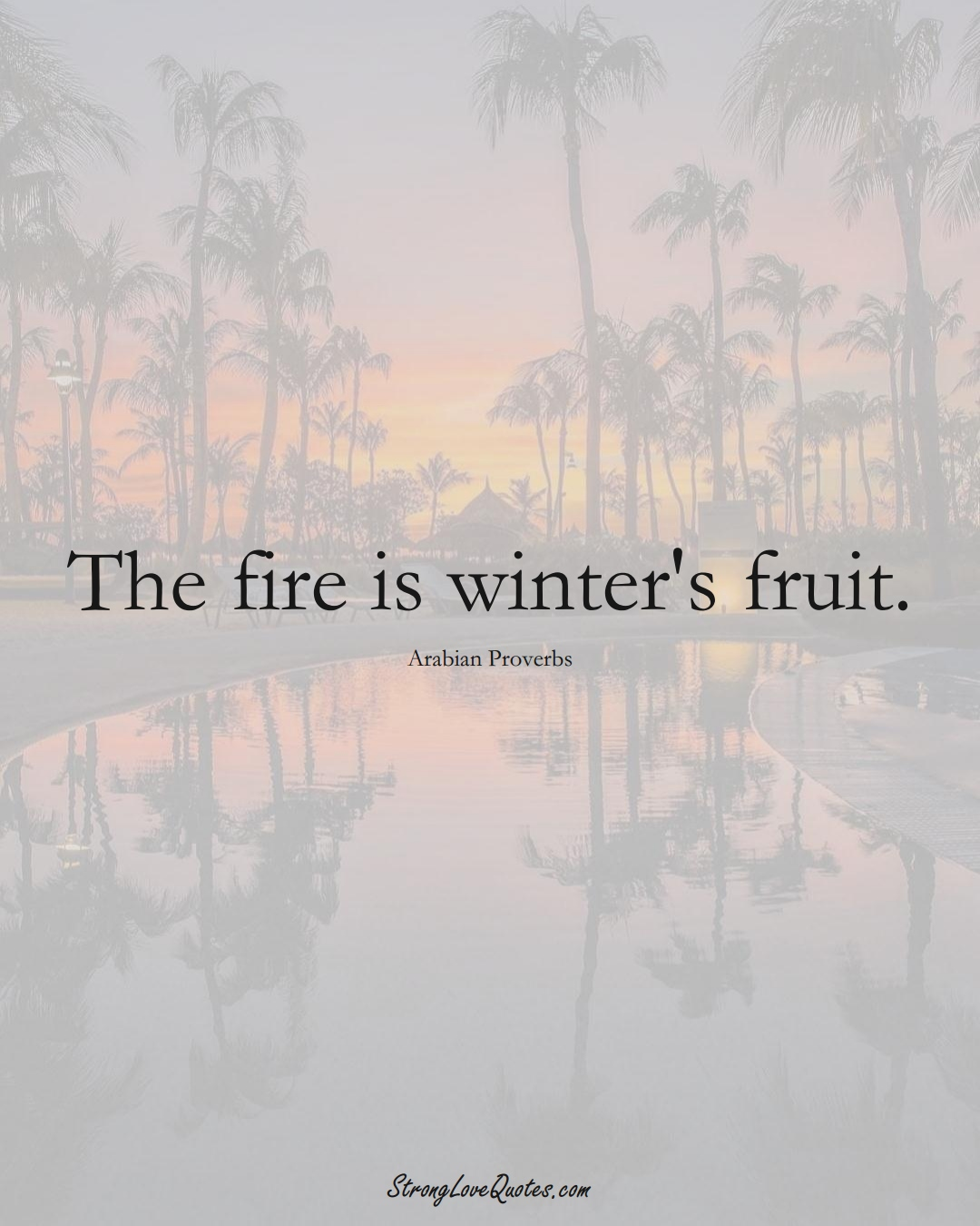 The fire is winter's fruit. (Arabian Sayings);  #aVarietyofCulturesSayings
