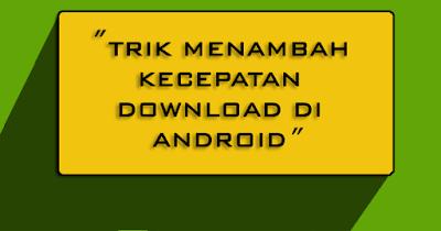 Trik Menambah Kecepatan Download di Android