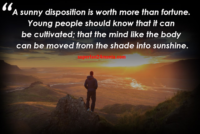 A sunny disposition is worth more than fortune. Young people should know that it can be cultivated; that the mind like the body can be moved from the shade into sunshine.