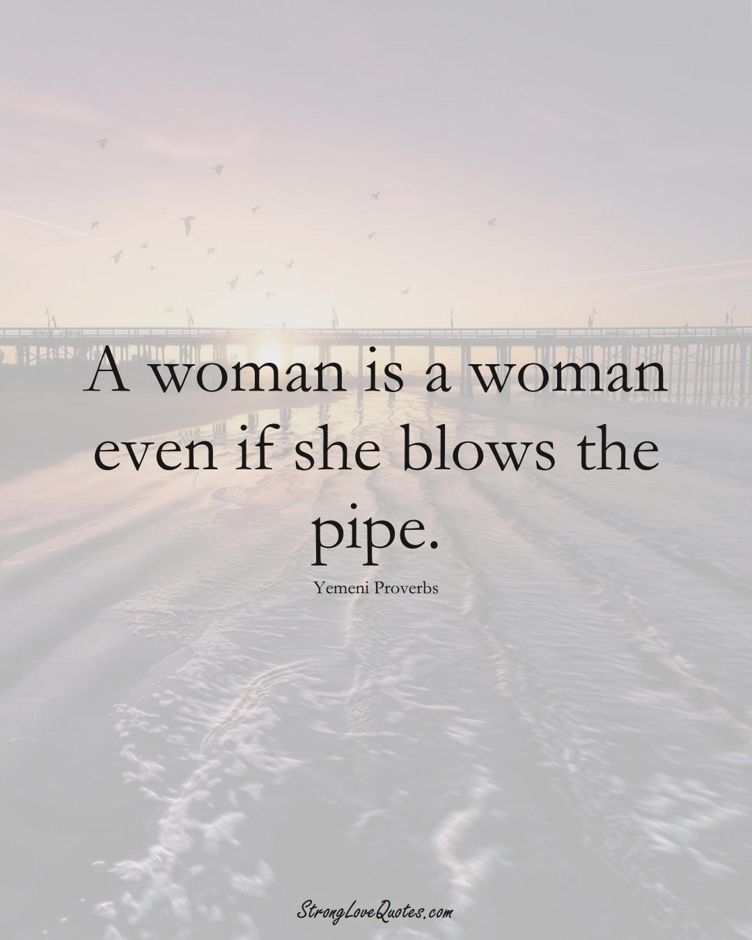 A woman is a woman even if she blows the pipe. (Yemeni Sayings);  #MiddleEasternSayings