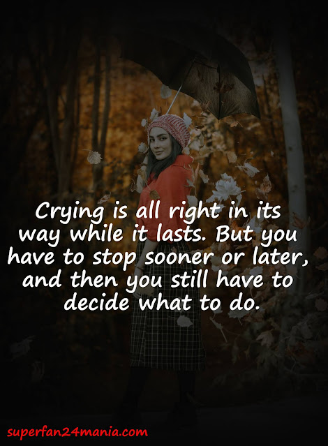Crying is all right in its way while it lasts. But you have to stop sooner or later, and then you still have to decide what to do.