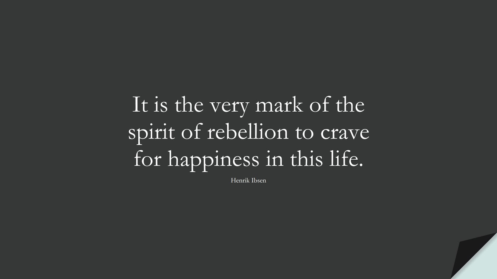 It is the very mark of the spirit of rebellion to crave for happiness in this life. (Henrik Ibsen);  #HappinessQuotes