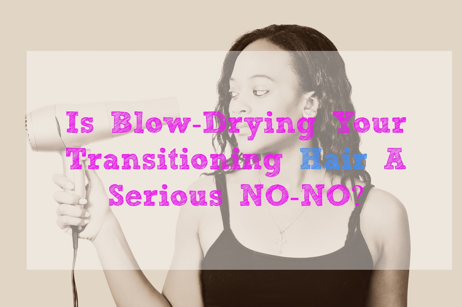 Is Blow-Drying Your Transitioning Hair A Serious NO-NO?