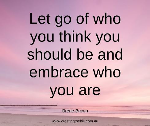 Let go of who you think you should be and embrace who you are. Brene Brown #midlifequotes