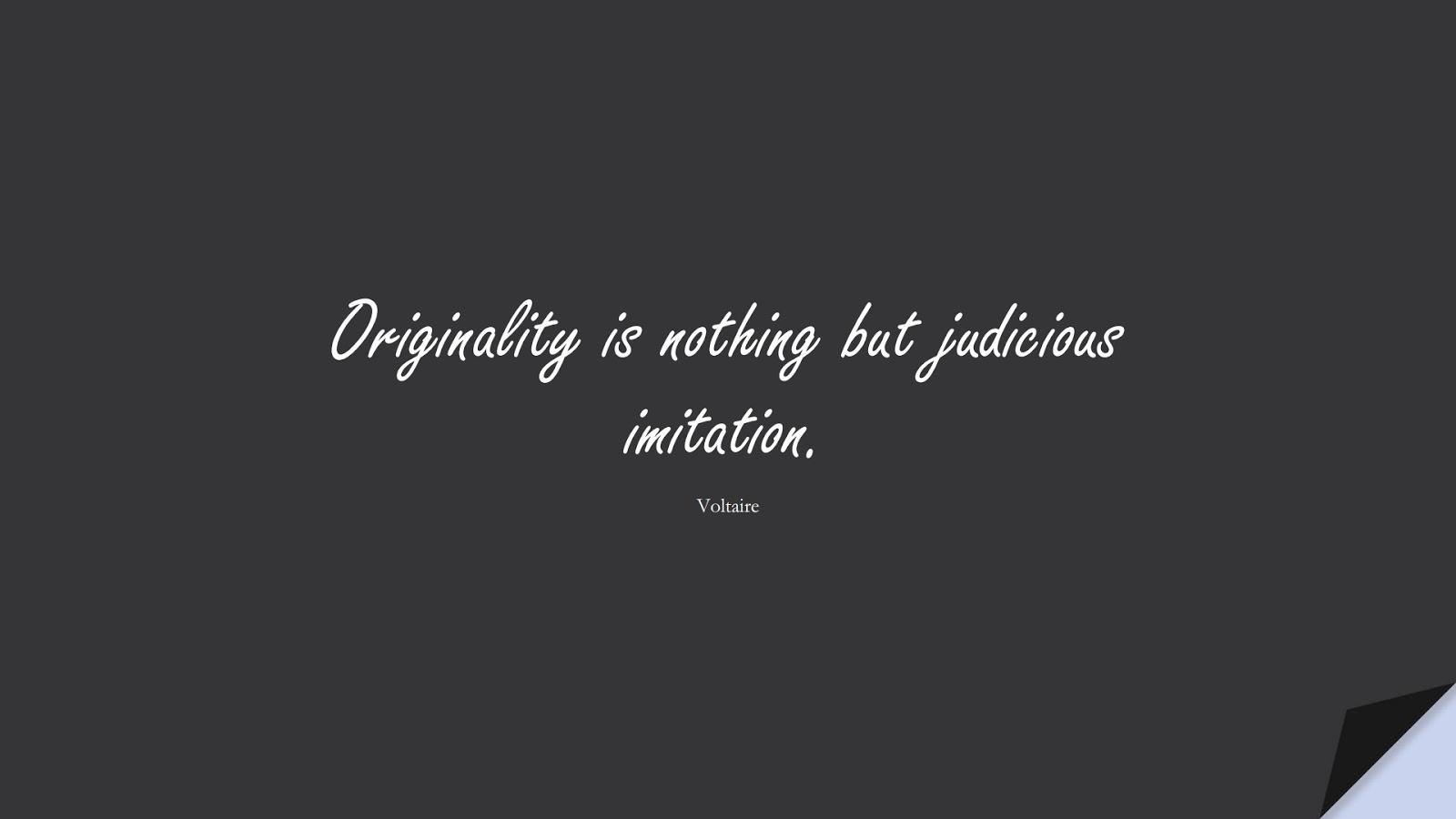 Originality is nothing but judicious imitation. (Voltaire);  #ShortQuotes