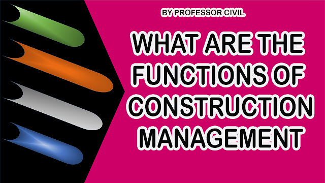 WHAT ARE THE FUNCTIONS OF CONSTRUCTION MANAGEMENT