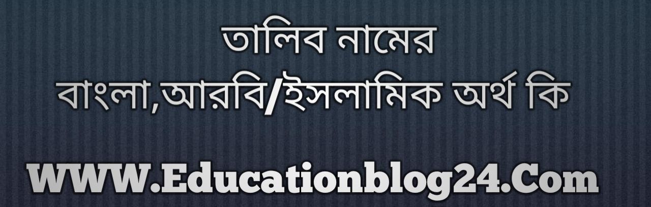 Talib name meaning in Bengali, তালিব নামের অর্থ কি, তালিব নামের বাংলা অর্থ কি, তালিব নামের ইসলামিক অর্থ কি, তালিব কি ইসলামিক /আরবি নাম