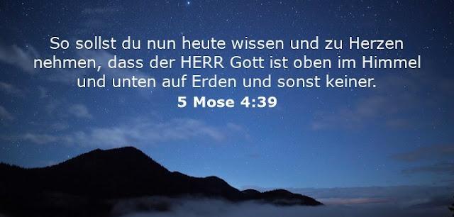 So sollst du nun heute wissen und zu Herzen nehmen, dass der HERR Gott ist oben im Himmel und unten auf Erden und sonst keiner.