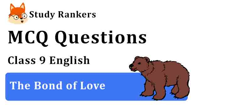 MCQ Questions for Class 9 English Chapter 9 The Bond of Love Beehive