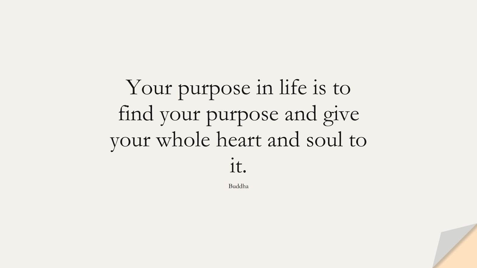 Your purpose in life is to find your purpose and give your whole heart and soul to it. (Buddha);  #HardWorkQuotes