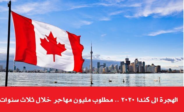 الهجرة الى كندا 2020 ..  مطلوب مليون مهاجر خلال ثلاث سنوات .. شروط وتسهيلات الهجرة الى كندا عام 2020 ..  كيبيك تحتاج إلى ثمانين ألف مهاجر سنويا بدءا من عام 2020