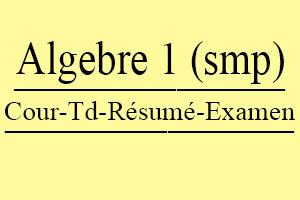 Algèbre 1 (SMP) Cours // Td Et Exercices // Résumés // Examens