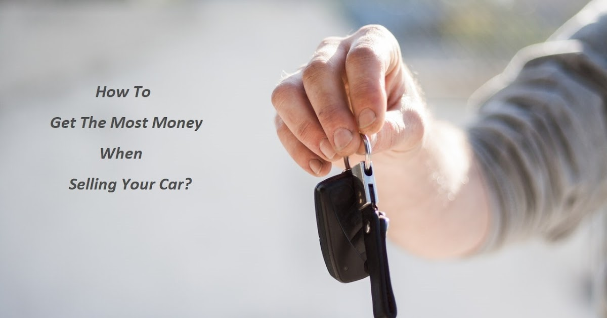 How To Get The Most Money When Selling Your Car?
