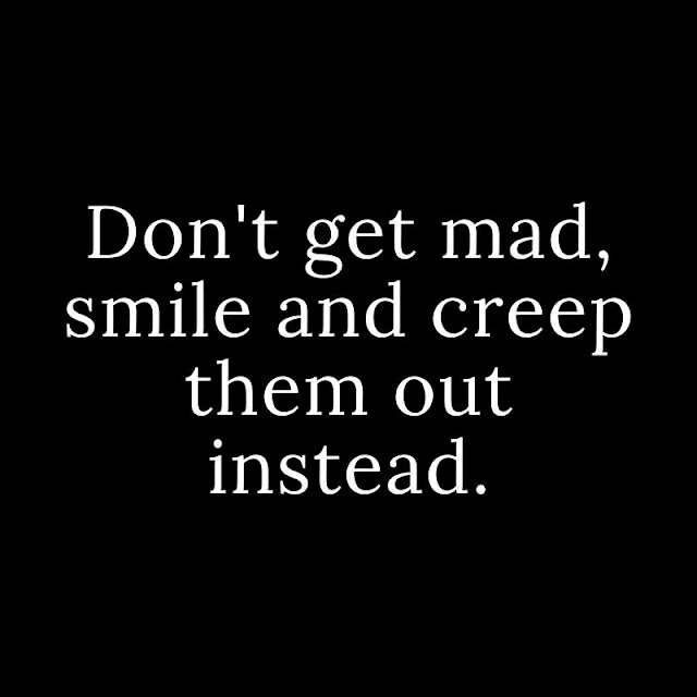 Don't get mad, smile and creep them out instead.