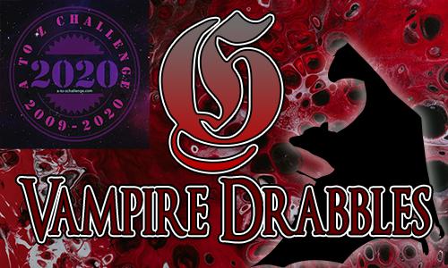 Tasha's Thinkings - Vampire Drabbles - AtoZChallenge 2020 - G