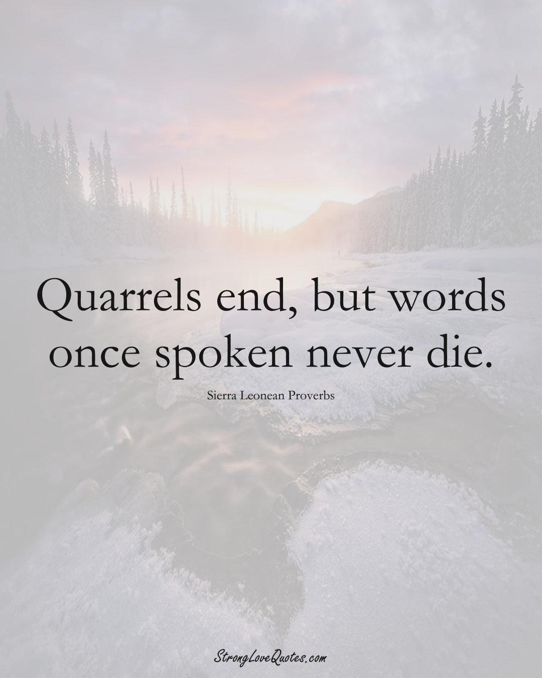 Quarrels end, but words once spoken never die. (Sierra Leonean Sayings);  #AfricanSayings