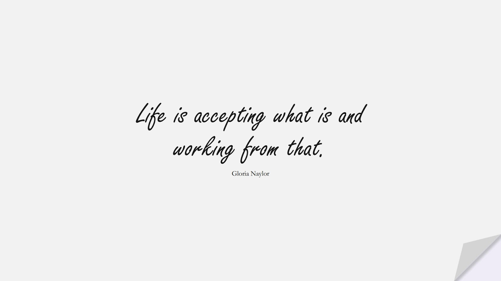 Life is accepting what is and working from that. (Gloria Naylor);  #ShortQuotes