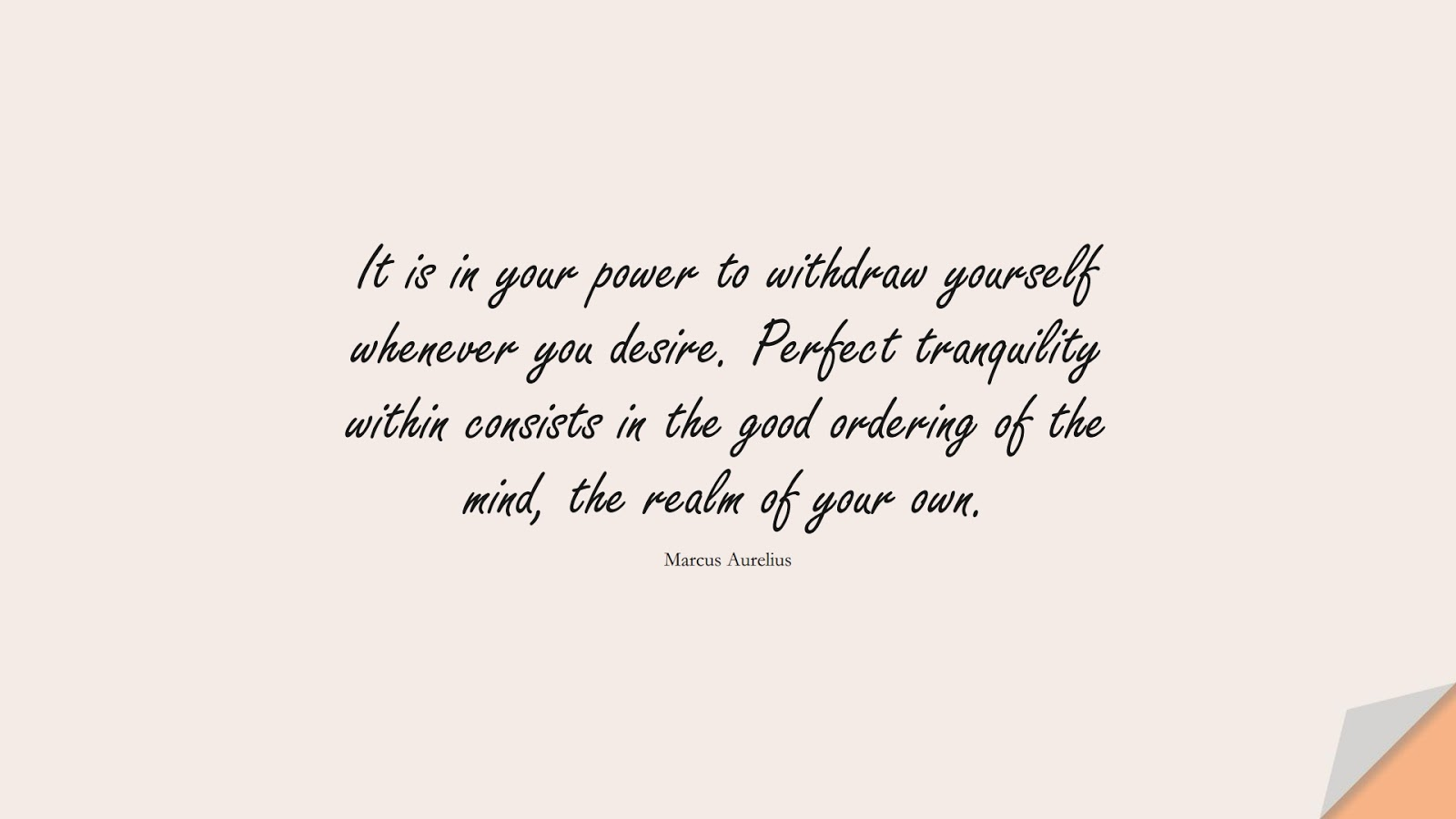It is in your power to withdraw yourself whenever you desire. Perfect tranquility within consists in the good ordering of the mind, the realm of your own. (Marcus Aurelius);  #BestQuotes