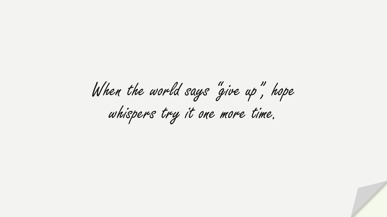 """When the world says """"give up"""", hope whispers try it one more time.FALSE"""