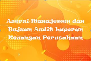 Asersi Manajemen dan Tujuan Audit Laporan Keuangan Perusahaan