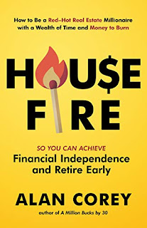 House FIRE [Financial Independence, Retire Early]: How to Be a Red–Hot Real Estate Millionaire with a Wealth of Time and Money to Burn by Alan Corey