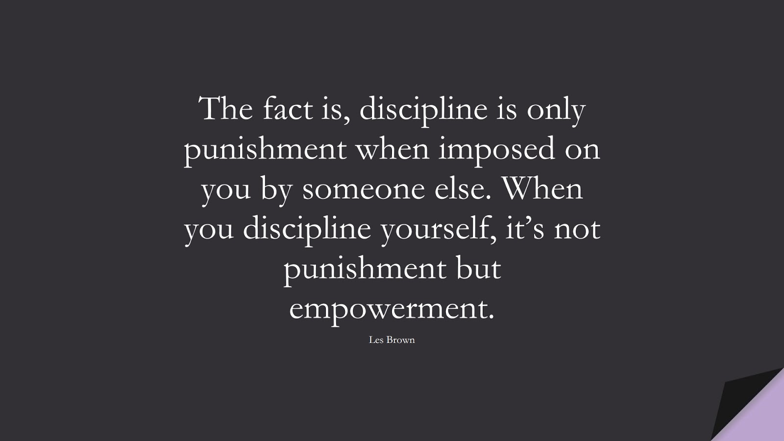 The fact is, discipline is only punishment when imposed on you by someone else. When you discipline yourself, it's not punishment but empowerment. (Les Brown);  #BeingStrongQuotes