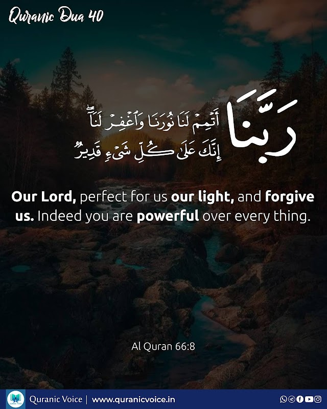 Robbana Dua 40   Our Lord, perfect for us our light, and forgive us. Indeed you are powerful over every thing.   Surah Al-Mulk   Ayat 8