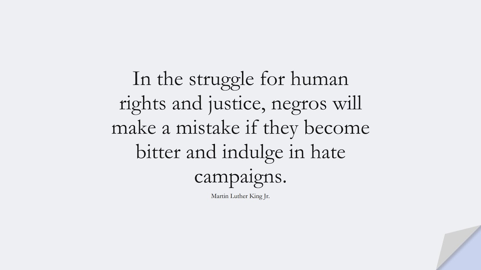 In the struggle for human rights and justice, negros will make a mistake if they become bitter and indulge in hate campaigns. (Martin Luther King Jr.);  #MartinLutherKingJrQuotes