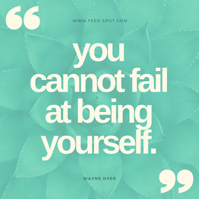You cannot fail at being yourself. __ Wayne Dyer