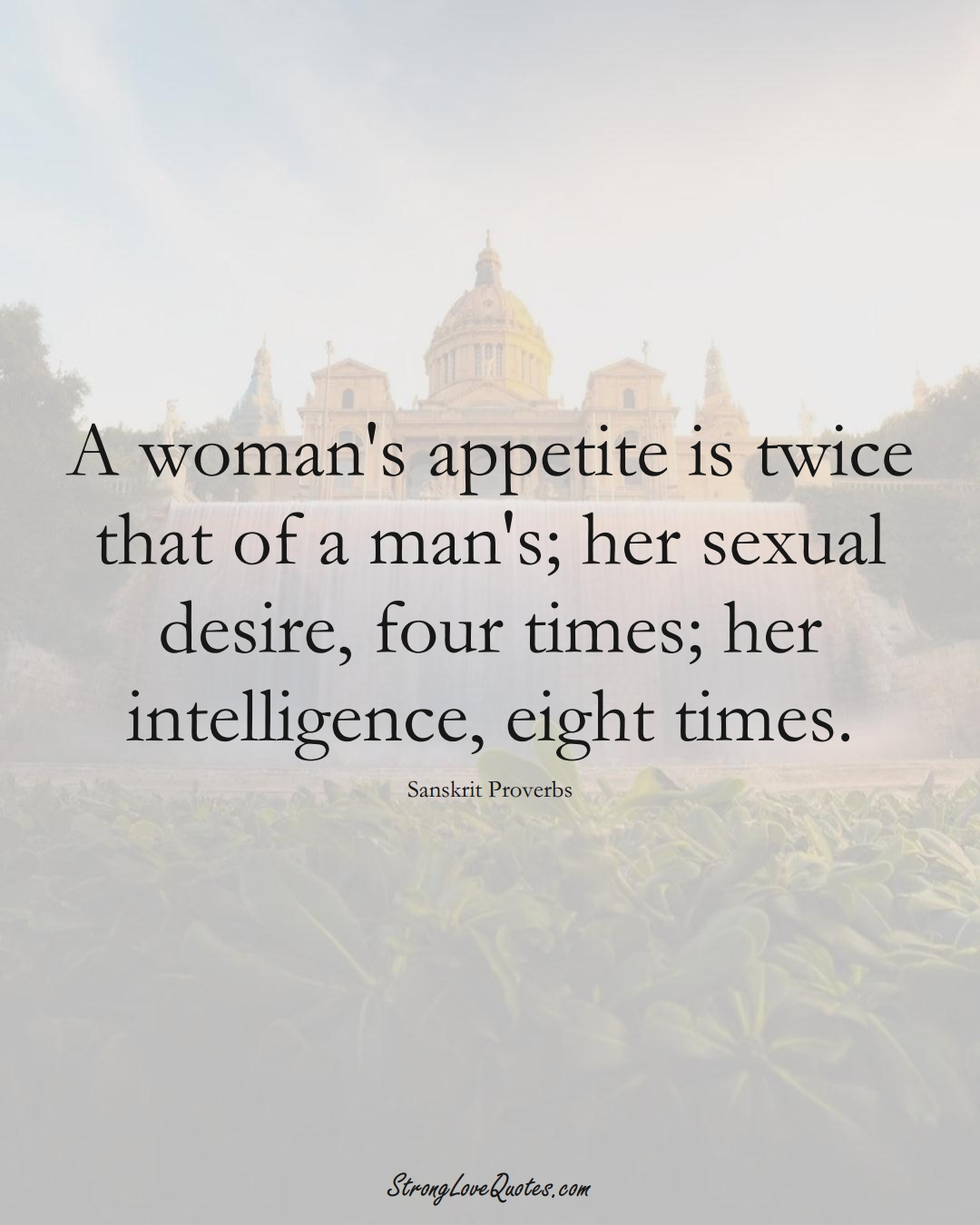 A woman's appetite is twice that of a man's; her sexual desire, four times; her intelligence, eight times. (Sanskrit Sayings);  #aVarietyofCulturesSayings