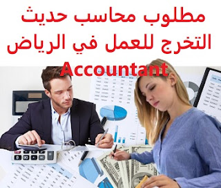 A recent graduate accountant is required to work in Riyadh  To work in Riyadh  Working hours: full time - 12 hours  Education: Accounting  Experience: recent graduate, or a year of work in the field  Salary: 2500 riyals